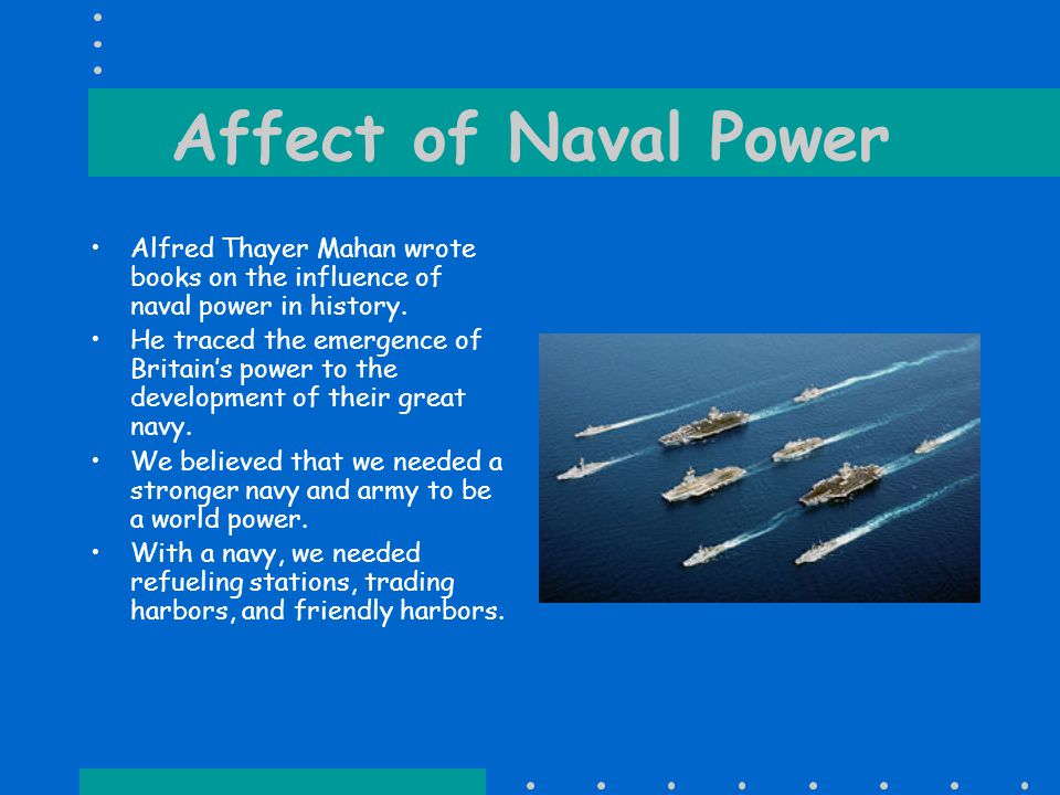 Affect of Naval Power Alfred Thayer Mahan wrote books on the influence of naval power in history.