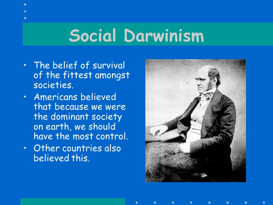 Social Darwinism The belief of survival of the fittest amongst societies.
