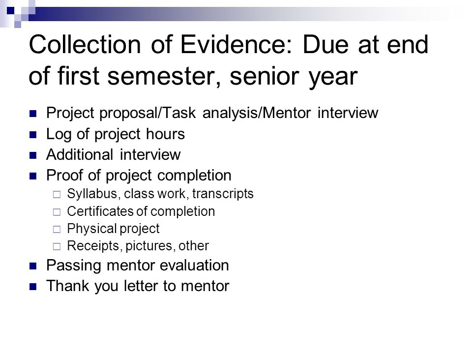 Collection of Evidence: Due at end of first semester, senior year Project proposal/Task analysis/Mentor interview Log of project hours Additional interview Proof of project completion  Syllabus, class work, transcripts  Certificates of completion  Physical project  Receipts, pictures, other Passing mentor evaluation Thank you letter to mentor