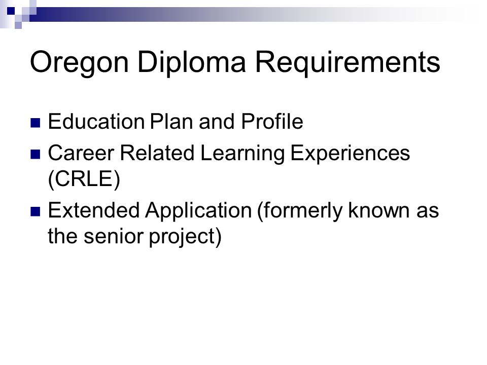 Oregon Diploma Requirements Education Plan and Profile Career Related Learning Experiences (CRLE) Extended Application (formerly known as the senior project)