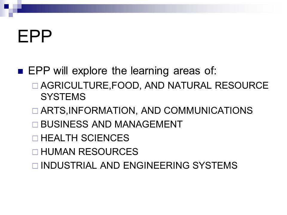 EPP EPP will explore the learning areas of:  AGRICULTURE,FOOD, AND NATURAL RESOURCE SYSTEMS  ARTS,INFORMATION, AND COMMUNICATIONS  BUSINESS AND MANAGEMENT  HEALTH SCIENCES  HUMAN RESOURCES  INDUSTRIAL AND ENGINEERING SYSTEMS