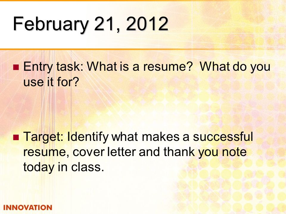 February 21, 2012 Entry task: What is a resume. What do you use it for.