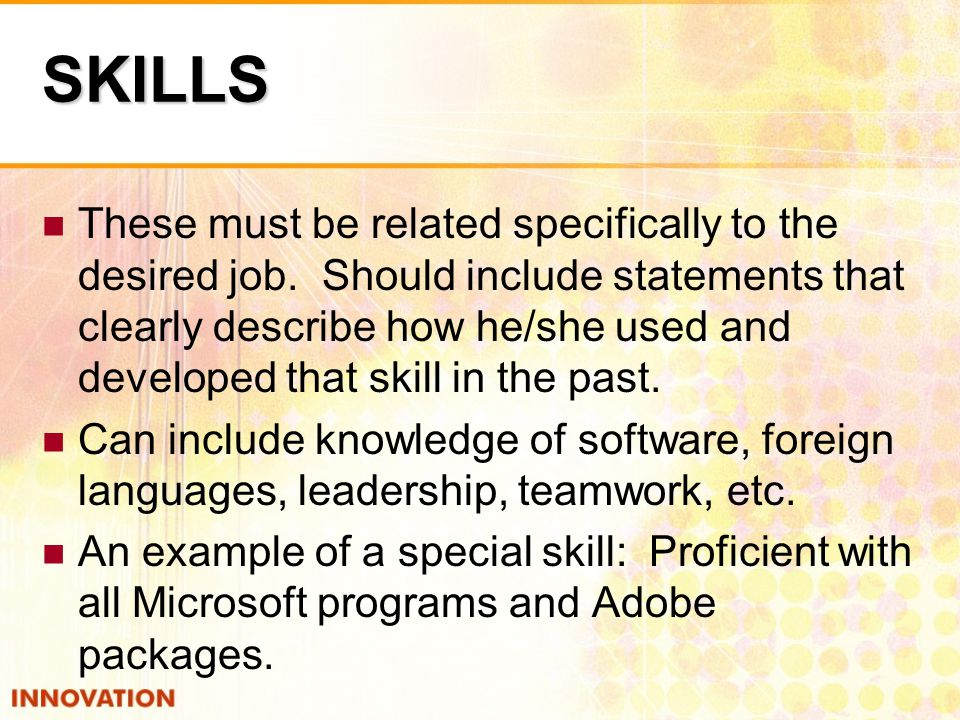 SKILLS These must be related specifically to the desired job.