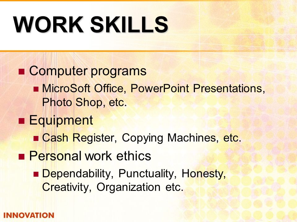 WORK SKILLS Computer programs MicroSoft Office, PowerPoint Presentations, Photo Shop, etc.
