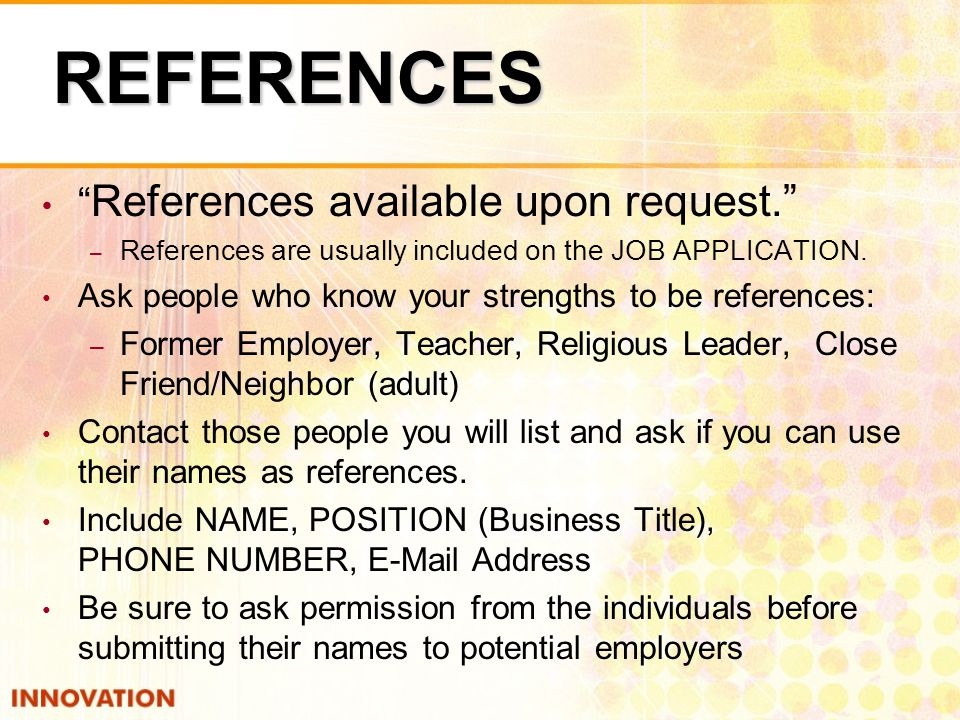 REFERENCES References available upon request. – References are usually included on the JOB APPLICATION.