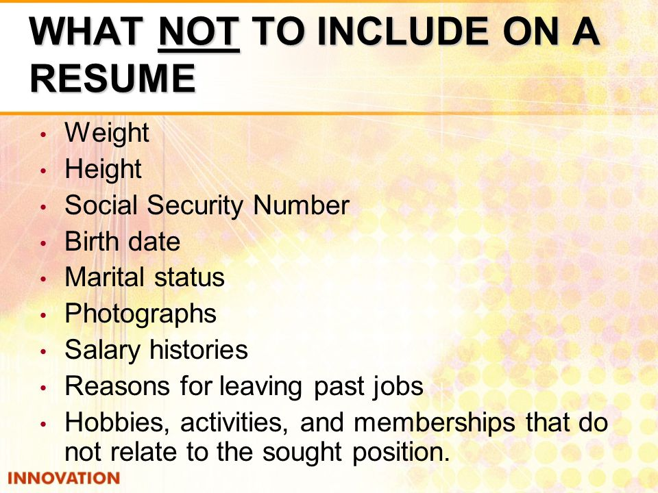 WHAT NOT TO INCLUDE ON A RESUME Weight Height Social Security Number Birth date Marital status Photographs Salary histories Reasons for leaving past jobs Hobbies, activities, and memberships that do not relate to the sought position.