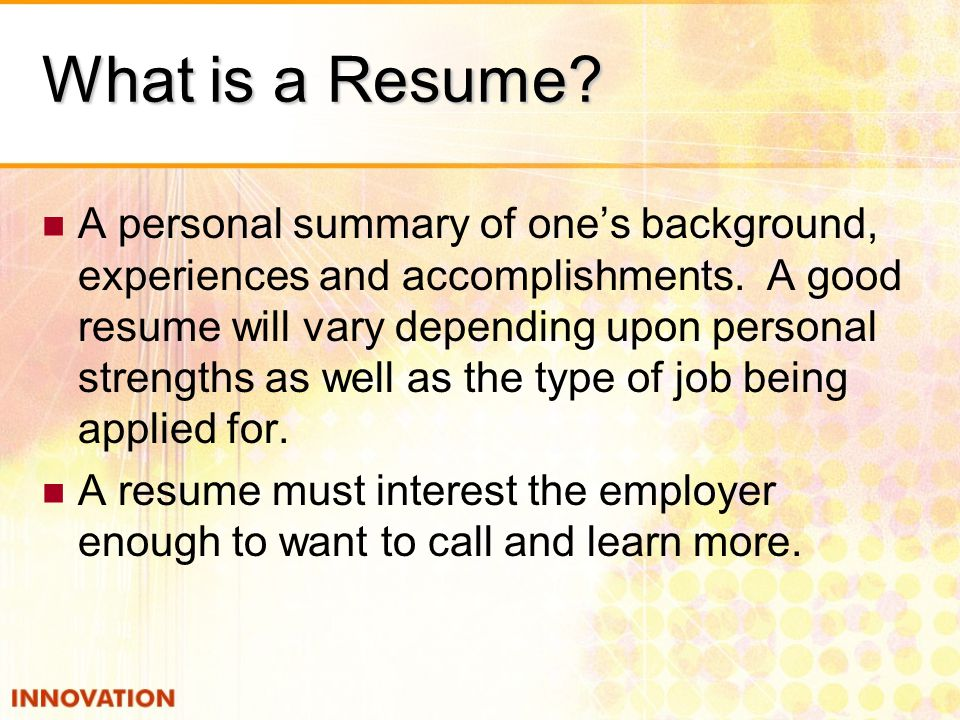 What is a Resume. A personal summary of one's background, experiences and accomplishments.