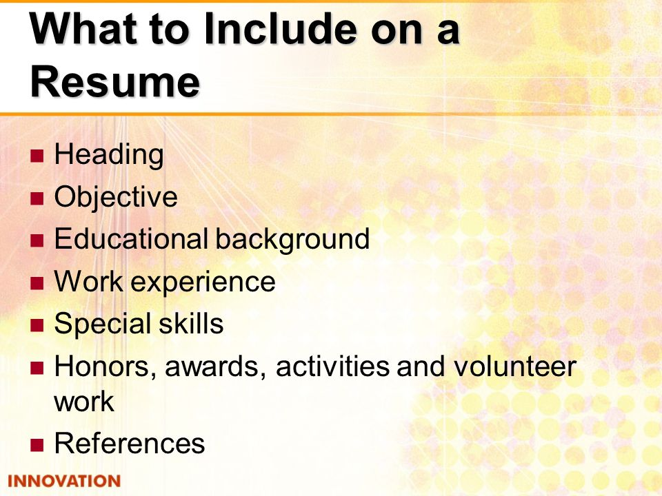 What to Include on a Resume Heading Objective Educational background Work experience Special skills Honors, awards, activities and volunteer work References