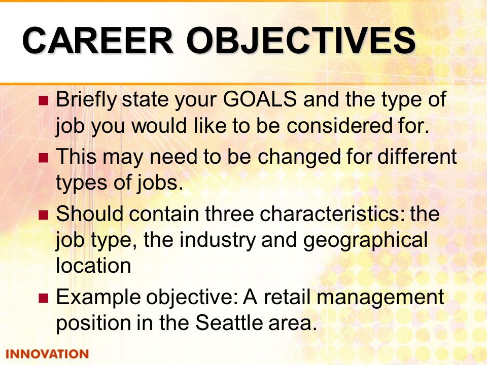 CAREER OBJECTIVES Briefly state your GOALS and the type of job you would like to be considered for.