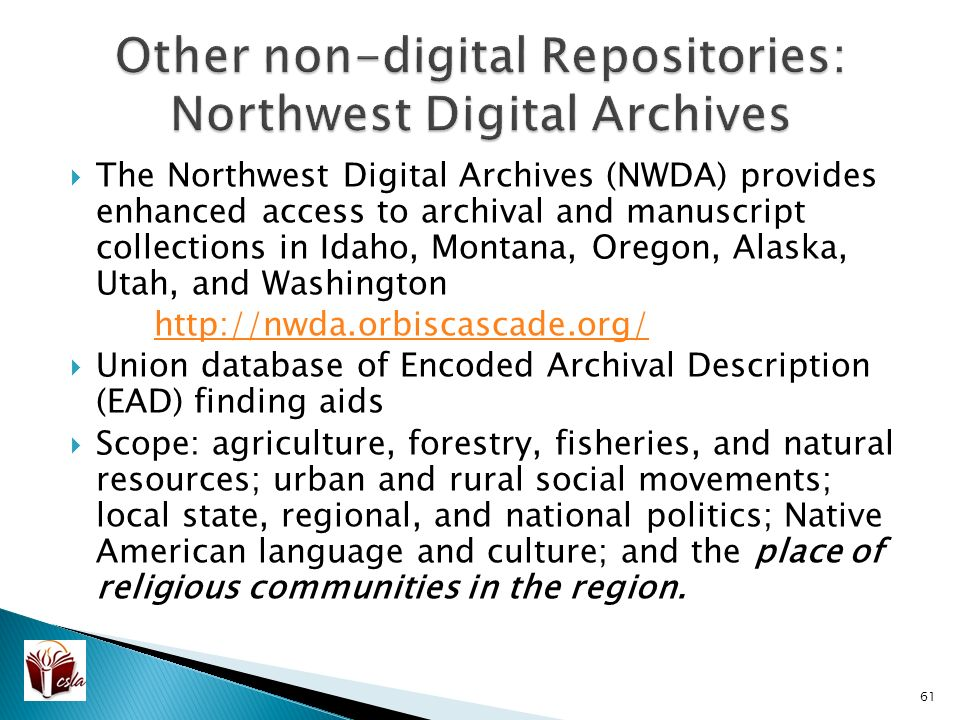  The Northwest Digital Archives (NWDA) provides enhanced access to archival and manuscript collections in Idaho, Montana, Oregon, Alaska, Utah, and Washington    Union database of Encoded Archival Description (EAD) finding aids  Scope: agriculture, forestry, fisheries, and natural resources; urban and rural social movements; local state, regional, and national politics; Native American language and culture; and the place of religious communities in the region.