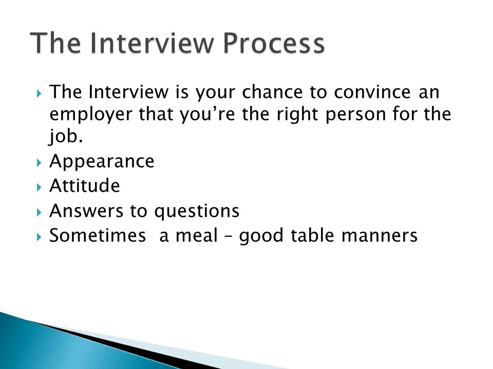  The Interview is your chance to convince an employer that you're the right person for the job.