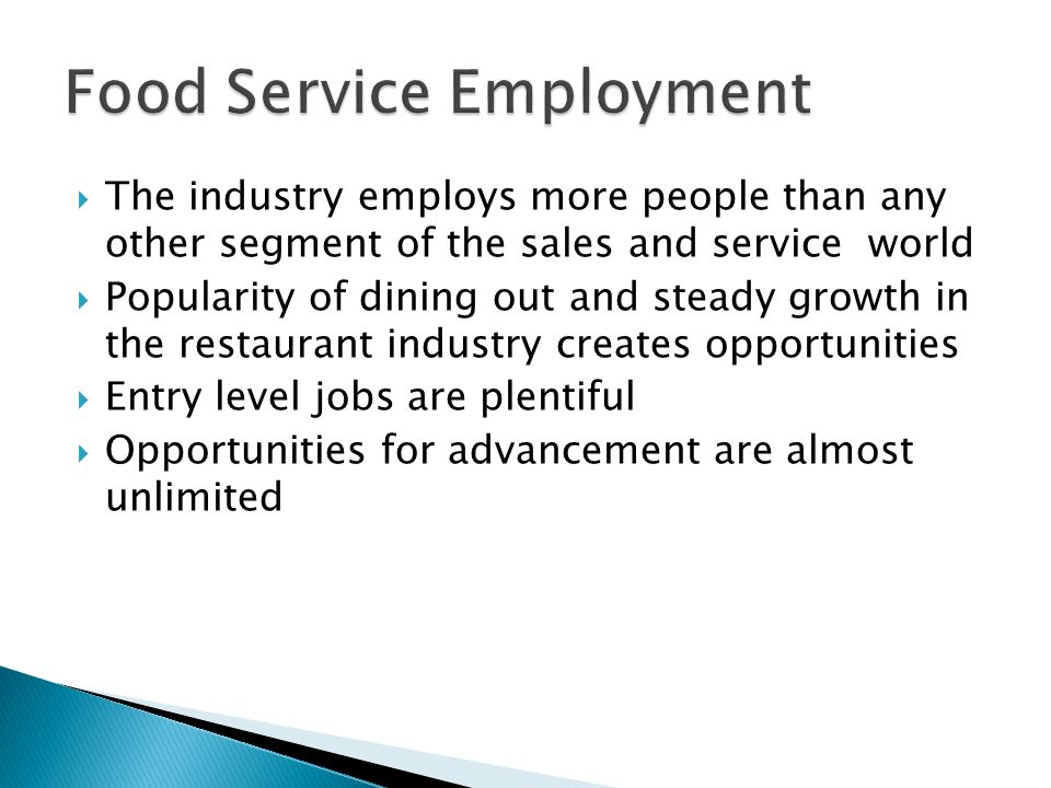  The industry employs more people than any other segment of the sales and service world  Popularity of dining out and steady growth in the restaurant industry creates opportunities  Entry level jobs are plentiful  Opportunities for advancement are almost unlimited
