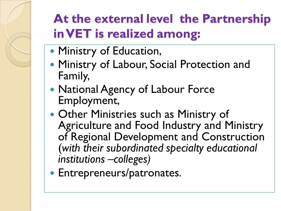 At the external level the Partnership in VET is realized among: Ministry of Education, Ministry of Labour, Social Protection and Family, National Agency of Labour Force Employment, Other Ministries such as Ministry of Agriculture and Food Industry and Ministry of Regional Development and Construction (with their subordinated specialty educational institutions –colleges) Entrepreneurs/patronates.