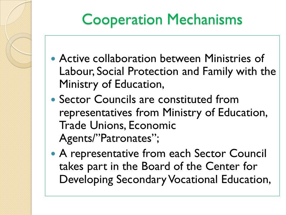 Cooperation Mechanisms Active collaboration between Ministries of Labour, Social Protection and Family with the Ministry of Education, Sector Councils are constituted from representatives from Ministry of Education, Trade Unions, Economic Agents/ Patronates ; A representative from each Sector Council takes part in the Board of the Center for Developing Secondary Vocational Education,