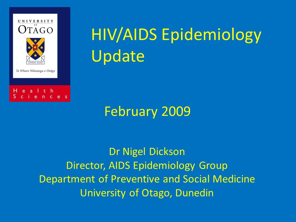 HIV/AIDS Epidemiology Update February 2009 Dr Nigel Dickson Director, AIDS Epidemiology Group Department of Preventive and Social Medicine University of Otago, Dunedin