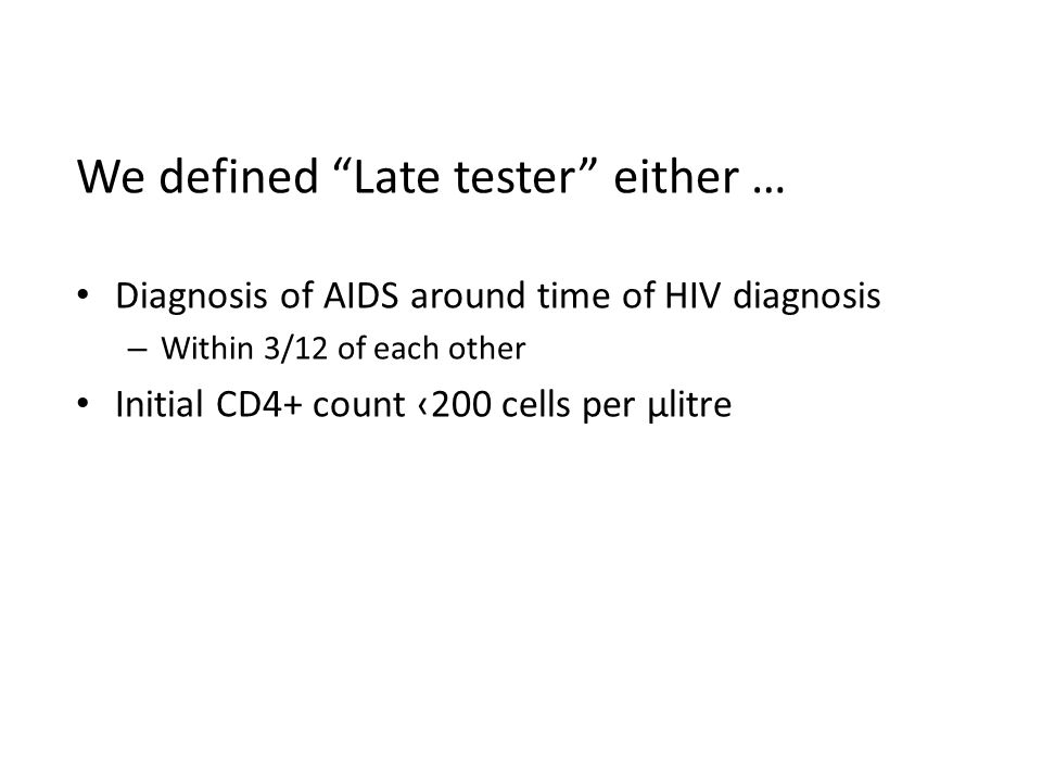 We defined Late tester either … Diagnosis of AIDS around time of HIV diagnosis – Within 3/12 of each other Initial CD4+ count ‹200 cells per µlitre