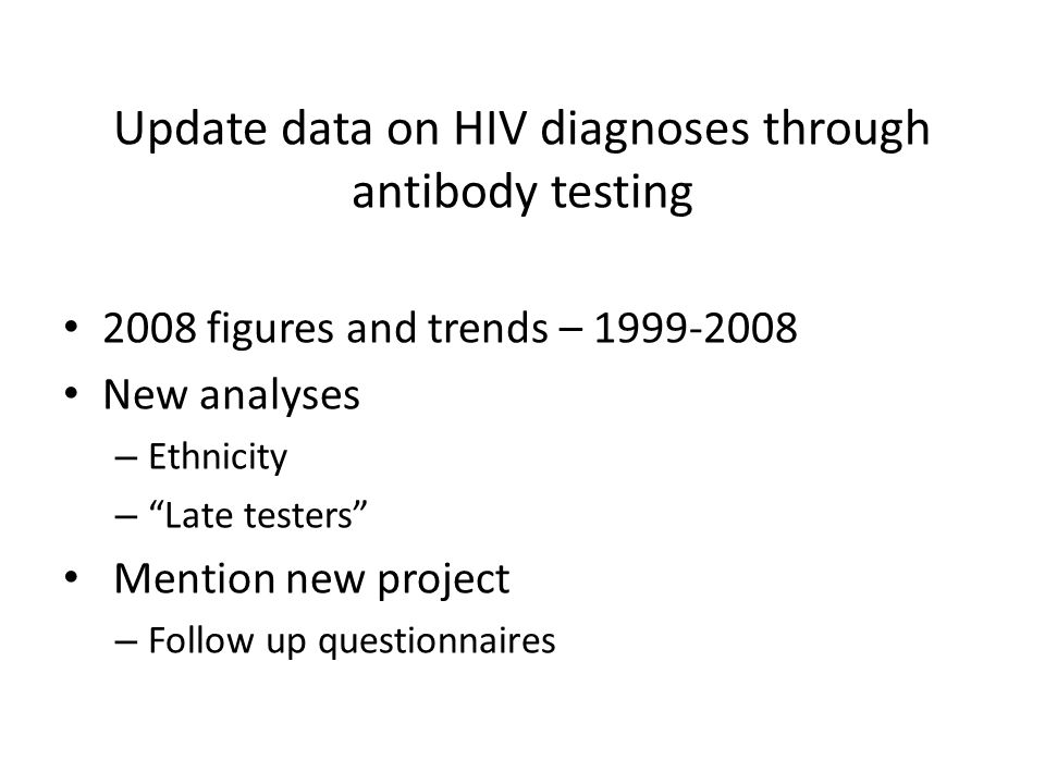Update data on HIV diagnoses through antibody testing 2008 figures and trends – New analyses – Ethnicity – Late testers Mention new project – Follow up questionnaires
