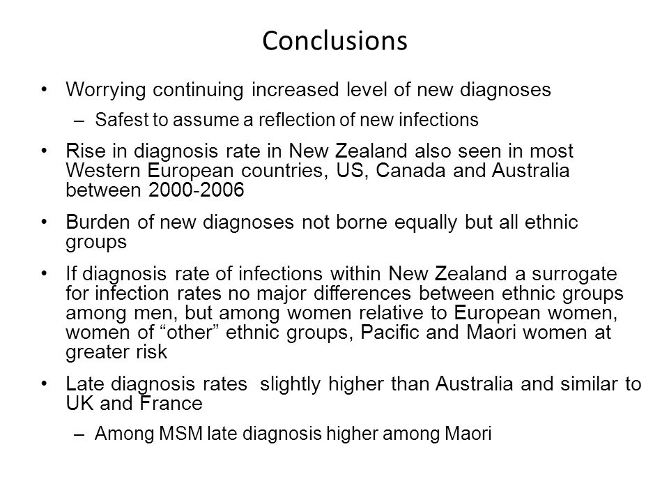 Conclusions Worrying continuing increased level of new diagnoses –Safest to assume a reflection of new infections Rise in diagnosis rate in New Zealand also seen in most Western European countries, US, Canada and Australia between Burden of new diagnoses not borne equally but all ethnic groups If diagnosis rate of infections within New Zealand a surrogate for infection rates no major differences between ethnic groups among men, but among women relative to European women, women of other ethnic groups, Pacific and Maori women at greater risk Late diagnosis rates slightly higher than Australia and similar to UK and France –Among MSM late diagnosis higher among Maori