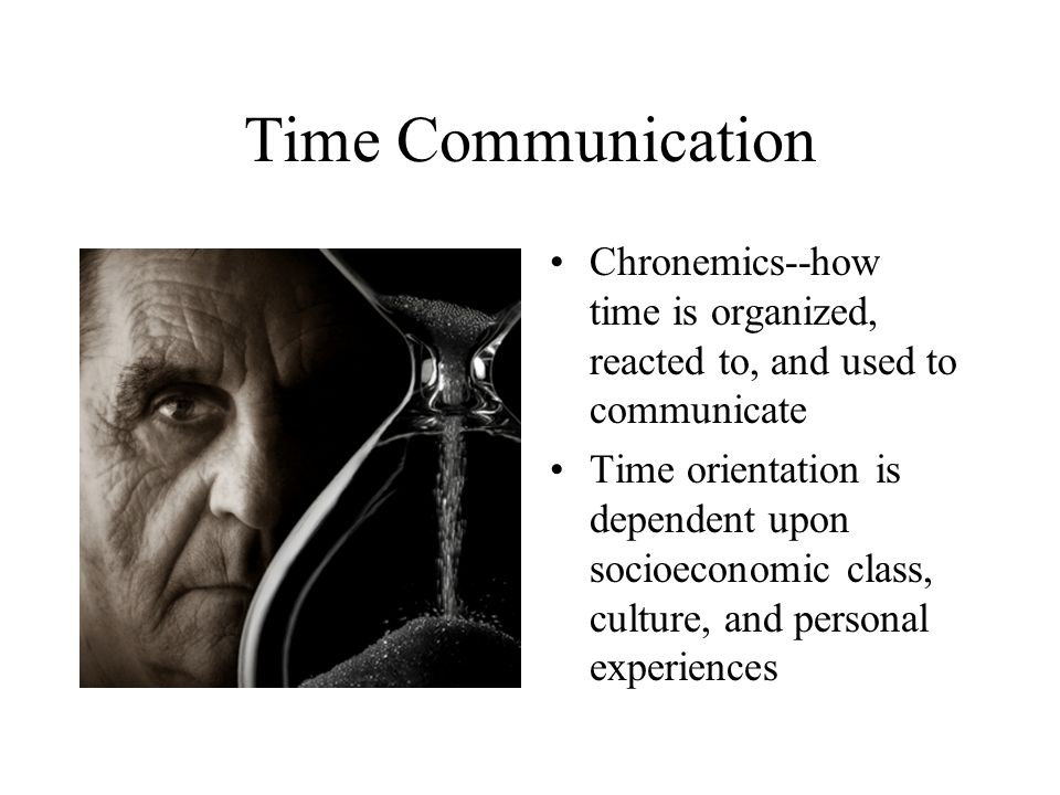 Time Communication Chronemics--how time is organized, reacted to, and used to communicate Time orientation is dependent upon socioeconomic class, culture, and personal experiences