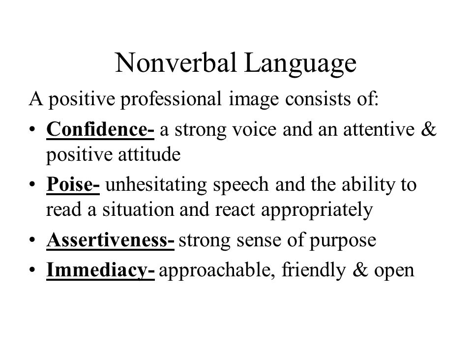 Nonverbal Language A positive professional image consists of: Confidence- a strong voice and an attentive & positive attitude Poise- unhesitating speech and the ability to read a situation and react appropriately Assertiveness- strong sense of purpose Immediacy- approachable, friendly & open