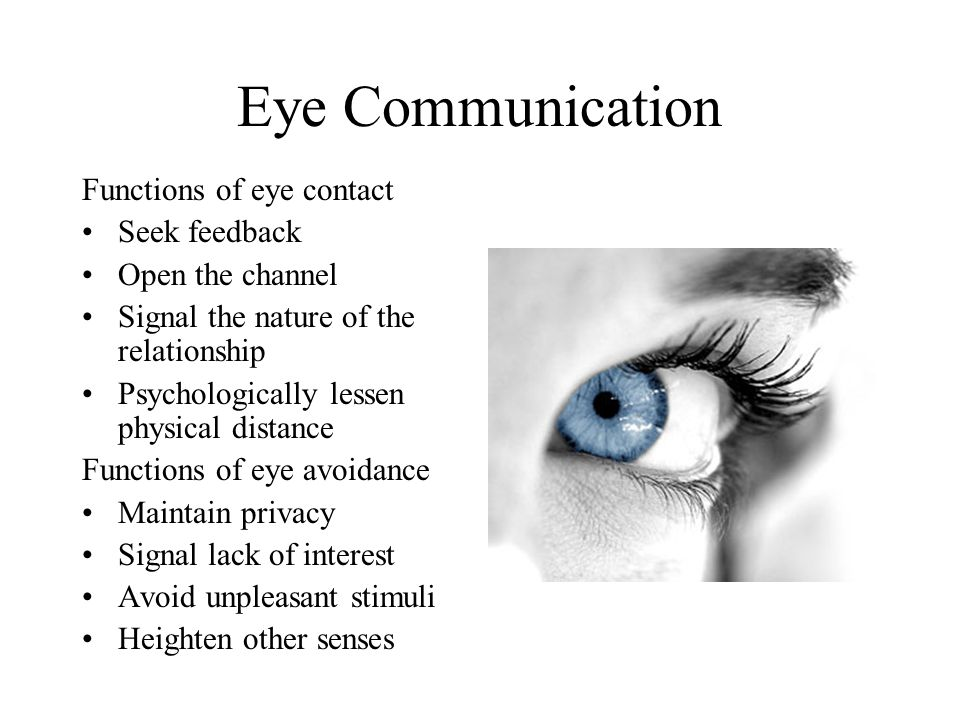 Eye Communication Functions of eye contact Seek feedback Open the channel Signal the nature of the relationship Psychologically lessen physical distance Functions of eye avoidance Maintain privacy Signal lack of interest Avoid unpleasant stimuli Heighten other senses