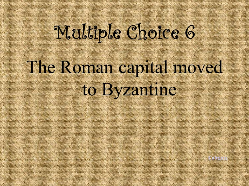 Multiple Choice 6 The Roman capital moved to Byzantine Category