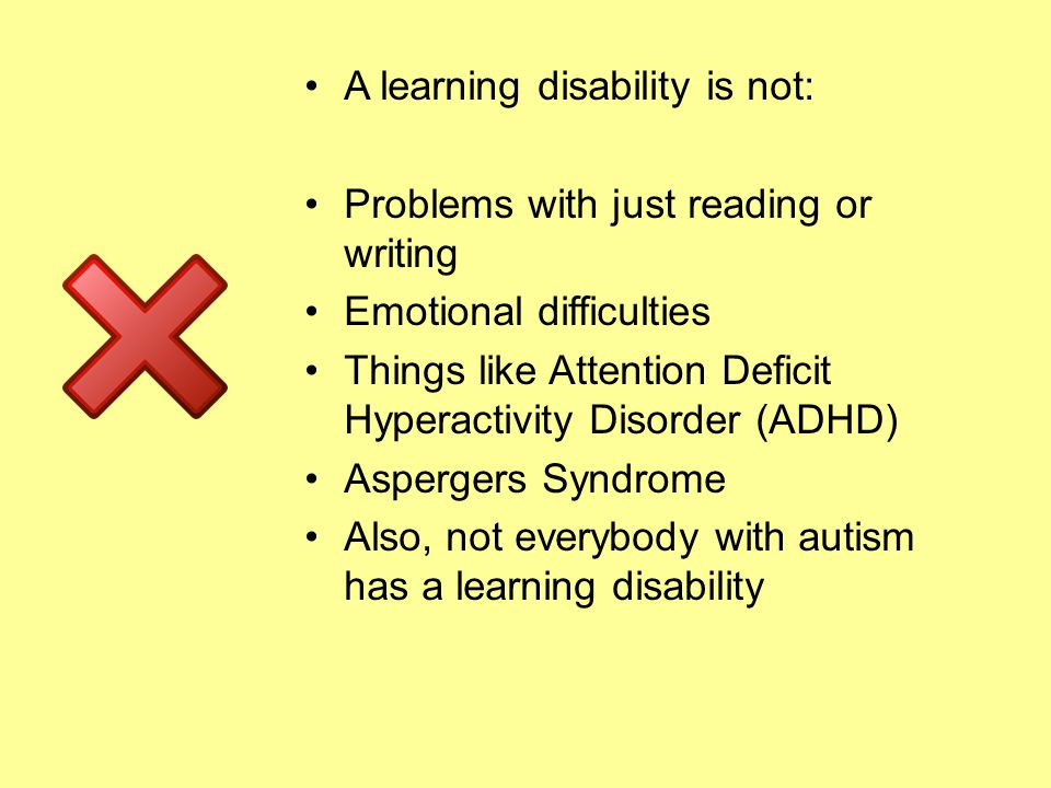A learning disability is not: Problems with just reading or writing Emotional difficulties Things like Attention Deficit Hyperactivity Disorder (ADHD) Aspergers Syndrome Also, not everybody with autism has a learning disability