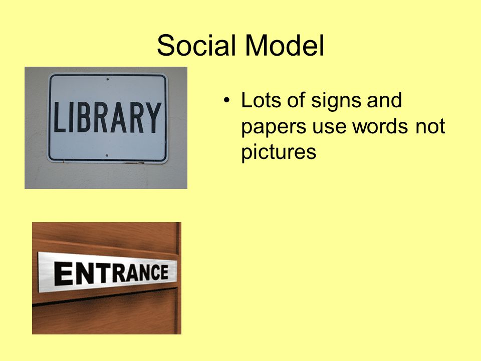 Social Model Lots of signs and papers use words not pictures