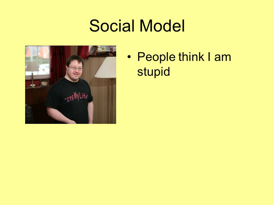 Social Model People think I am stupid