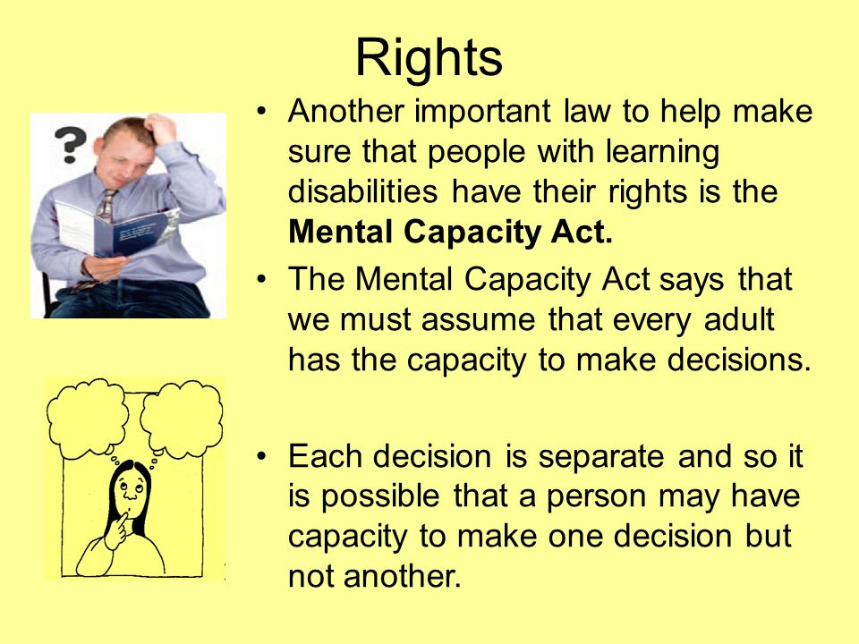 Rights Another important law to help make sure that people with learning disabilities have their rights is the Mental Capacity Act.