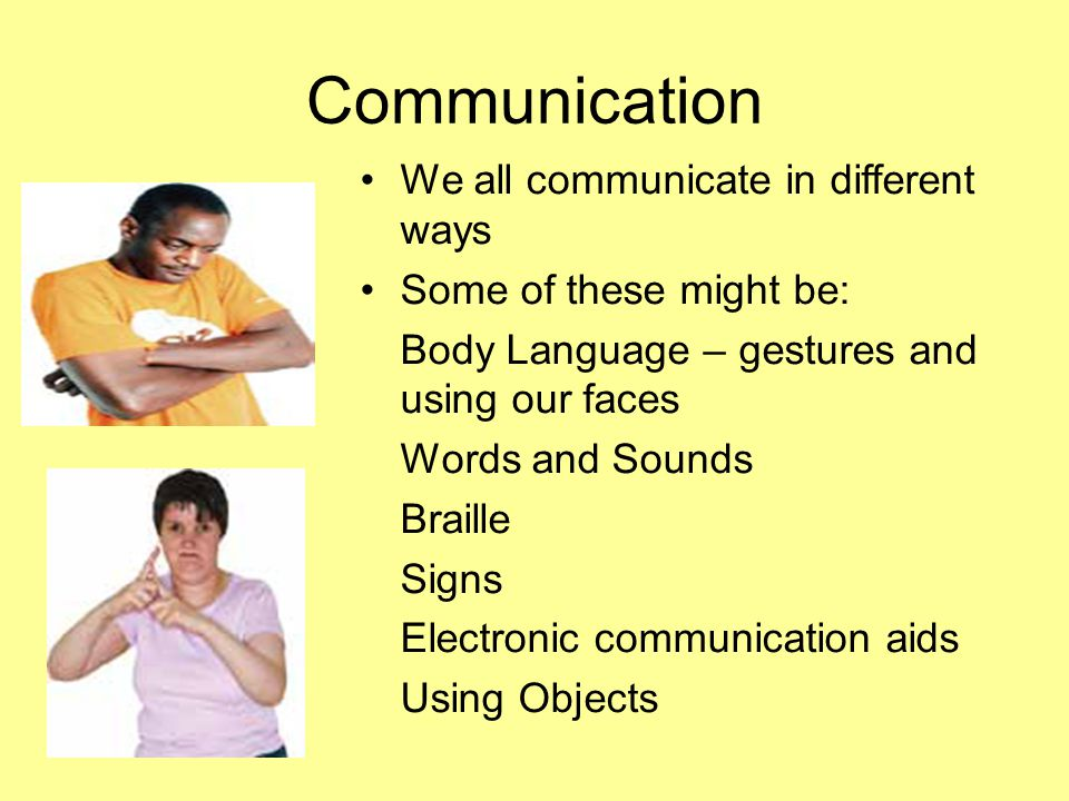 Communication We all communicate in different ways Some of these might be: Body Language – gestures and using our faces Words and Sounds Braille Signs Electronic communication aids Using Objects