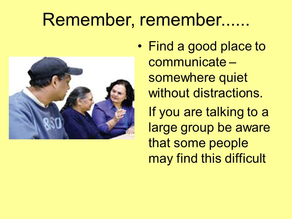 Remember, remember Find a good place to communicate – somewhere quiet without distractions.