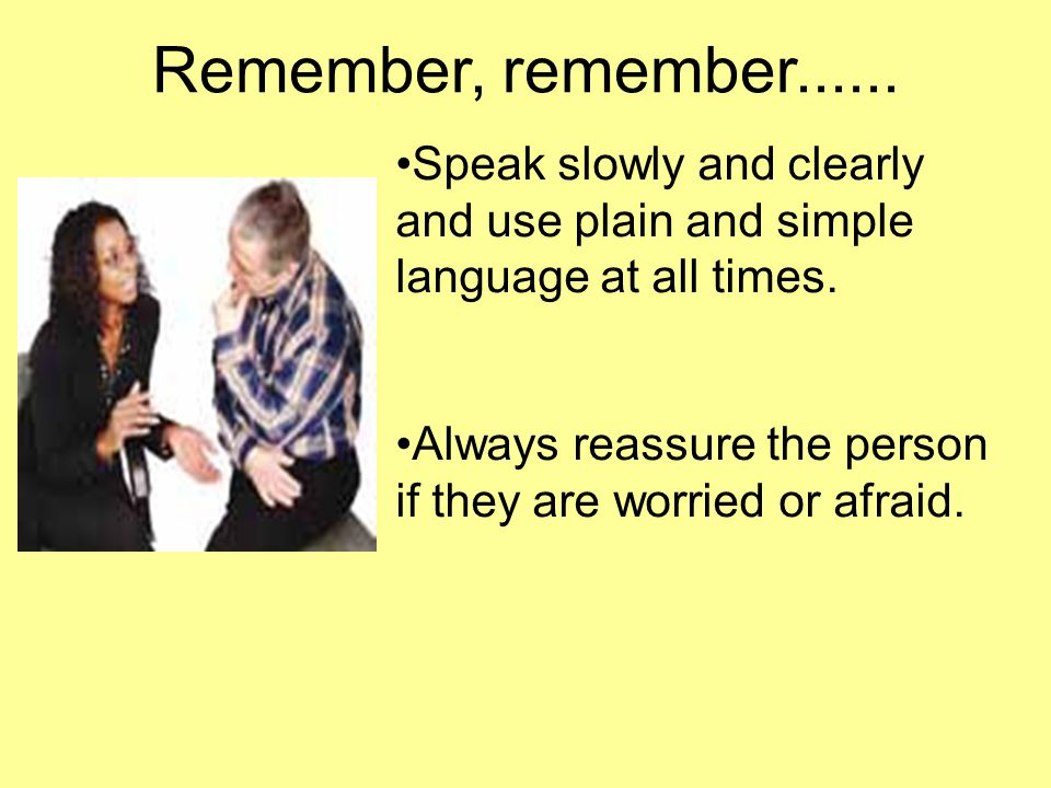 Remember, remember Speak slowly and clearly and use plain and simple language at all times.