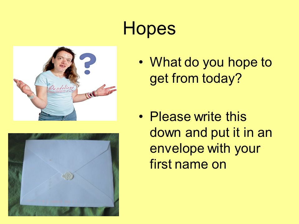 Hopes What do you hope to get from today.