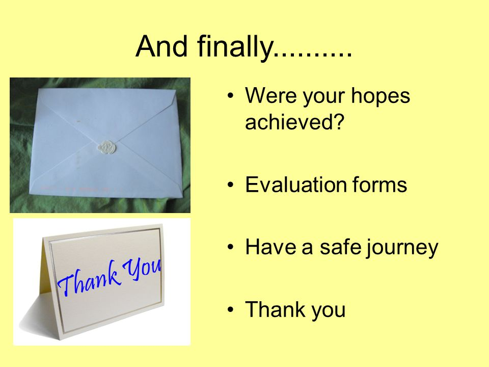 And finally Were your hopes achieved Evaluation forms Have a safe journey Thank you