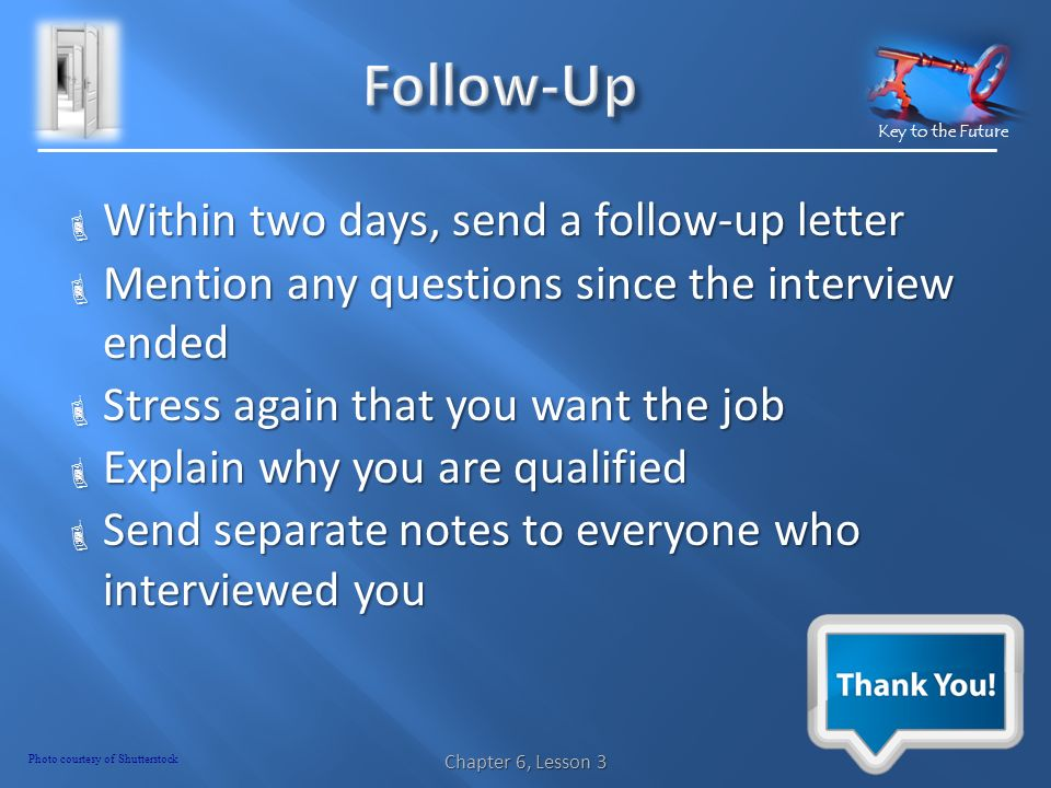 Key to the Future  Within two days, send a follow-up letter  Mention any questions since the interview ended  Stress again that you want the job  Explain why you are qualified  Send separate notes to everyone who interviewed you Chapter 6, Lesson 3 Photo courtesy of Shutterstock