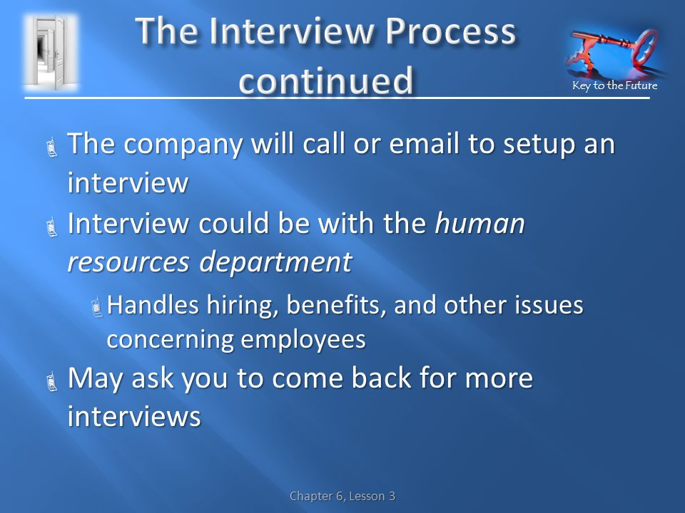 Key to the Future  The company will call or  to setup an interview  Interview could be with the human resources department  Handles hiring, benefits, and other issues concerning employees  May ask you to come back for more interviews Chapter 6, Lesson 3