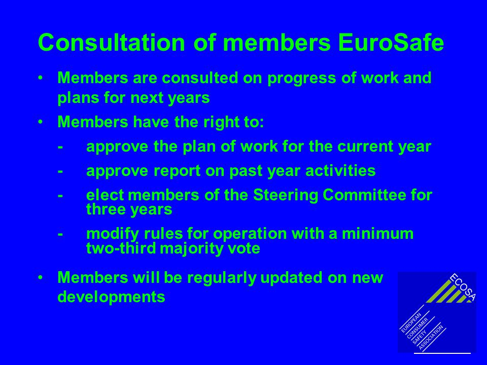 Consultation of members EuroSafe Members are consulted on progress of work and plans for next years Members have the right to: -approve the plan of work for the current year -approve report on past year activities -elect members of the Steering Committee for three years -modify rules for operation with a minimum two-third majority vote Members will be regularly updated on new developments