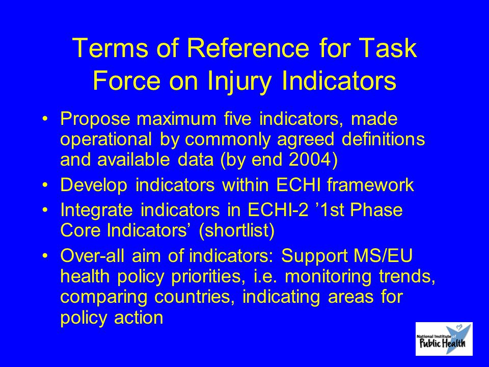 Terms of Reference for Task Force on Injury Indicators Propose maximum five indicators, made operational by commonly agreed definitions and available data (by end 2004) Develop indicators within ECHI framework Integrate indicators in ECHI-2 '1st Phase Core Indicators' (shortlist) Over-all aim of indicators: Support MS/EU health policy priorities, i.e.