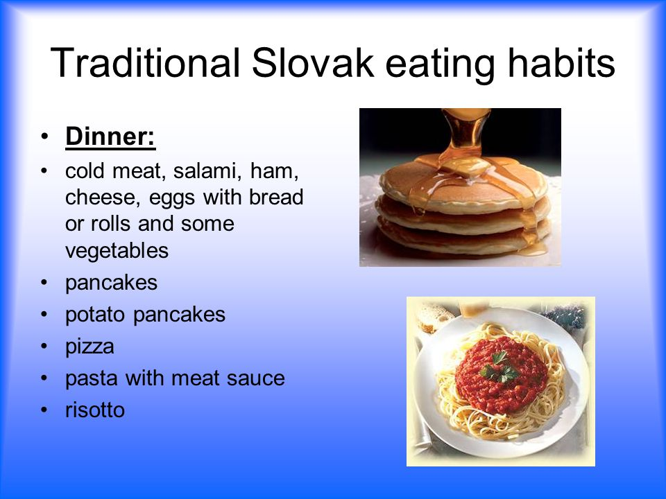 Traditional Slovak eating habits Dinner: cold meat, salami, ham, cheese, eggs with bread or rolls and some vegetables pancakes potato pancakes pizza pasta with meat sauce risotto