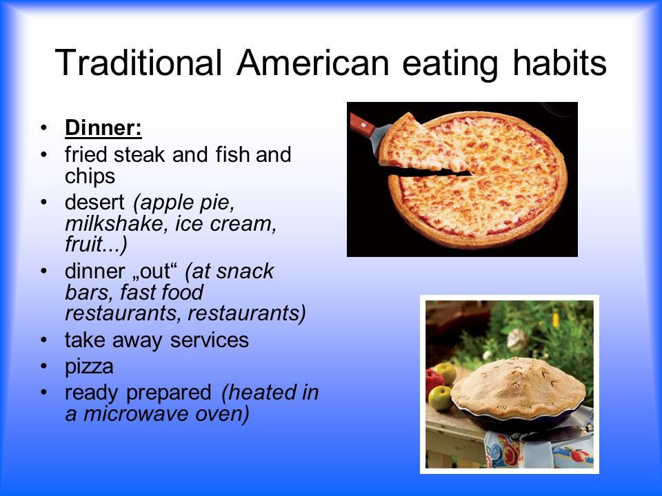 "Traditional American eating habits Dinner: fried steak and fish and chips desert (apple pie, milkshake, ice cream, fruit...) dinner ""out (at snack bars, fast food restaurants, restaurants) take away services pizza ready prepared (heated in a microwave oven)"
