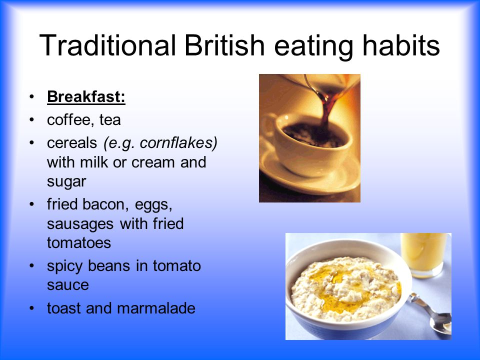 Traditional British eating habits Breakfast: coffee, tea cereals (e.g.