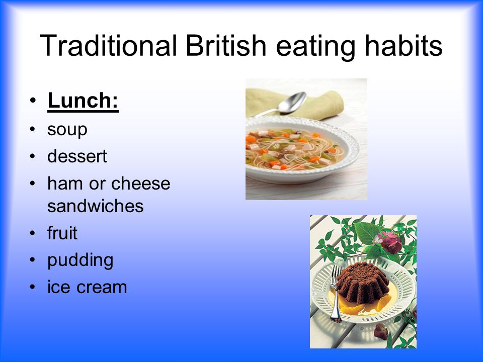 Traditional British eating habits Lunch: soup dessert ham or cheese sandwiches fruit pudding ice cream