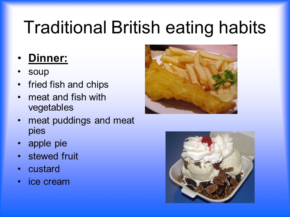 Traditional British eating habits Dinner: soup fried fish and chips meat and fish with vegetables meat puddings and meat pies apple pie stewed fruit custard ice cream