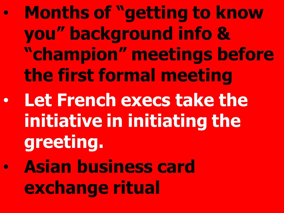 Months of getting to know you background info & champion meetings before the first formal meeting Let French execs take the initiative in initiating the greeting.