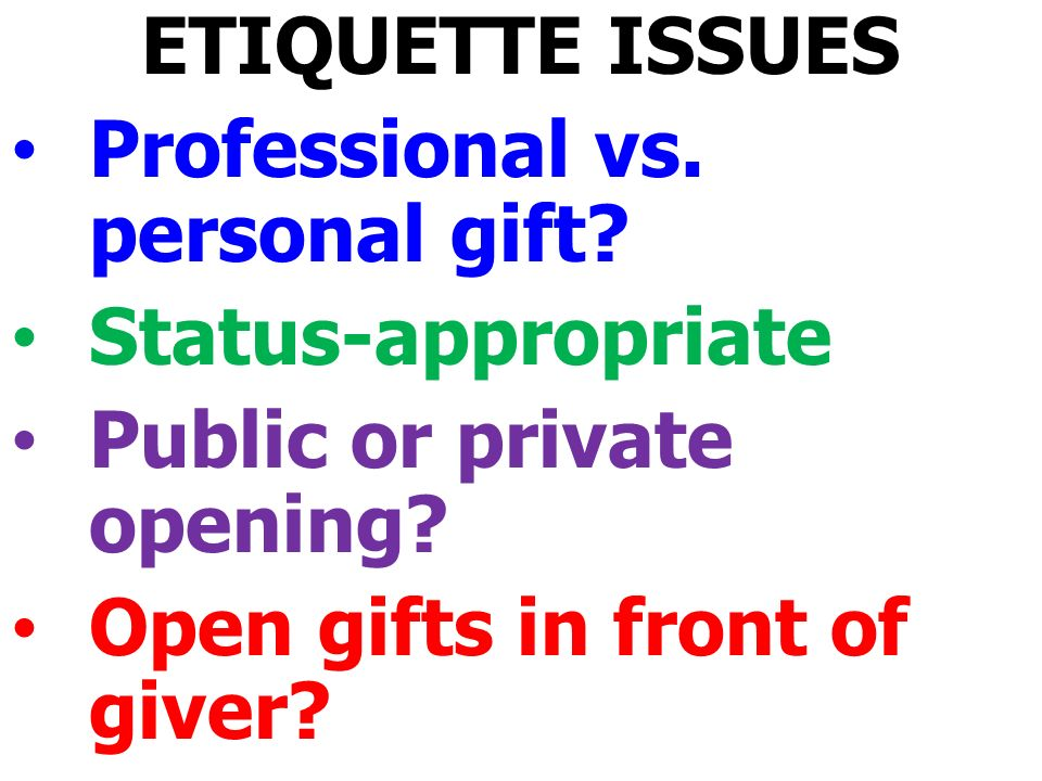 ETIQUETTE ISSUES Professional vs. personal gift. Status-appropriate Public or private opening.