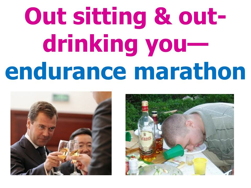 Out sitting & out- drinking you— endurance marathon