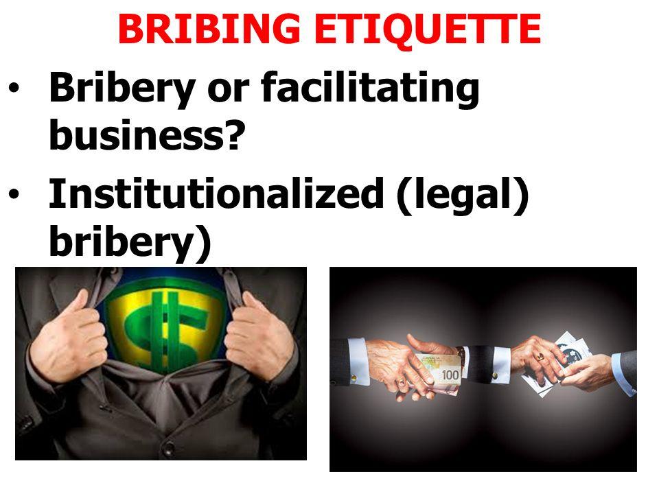 BRIBING ETIQUETTE Bribery or facilitating business Institutionalized (legal) bribery)