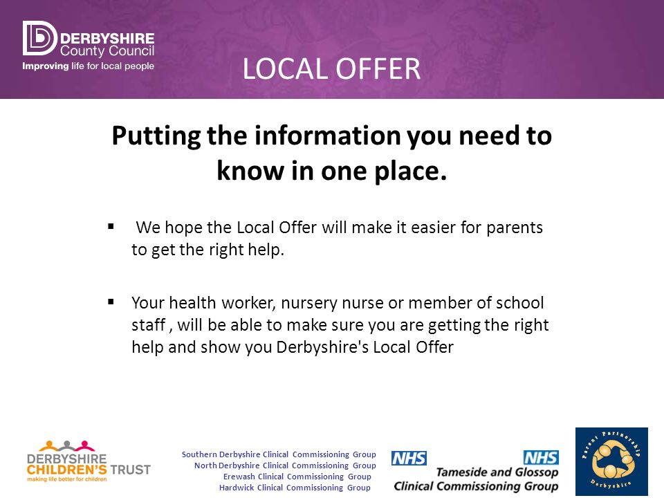 Southern Derbyshire Clinical Commissioning Group North Derbyshire Clinical Commissioning Group Erewash Clinical Commissioning Group Hardwick Clinical Commissioning Group LOCAL OFFER Putting the information you need to know in one place.