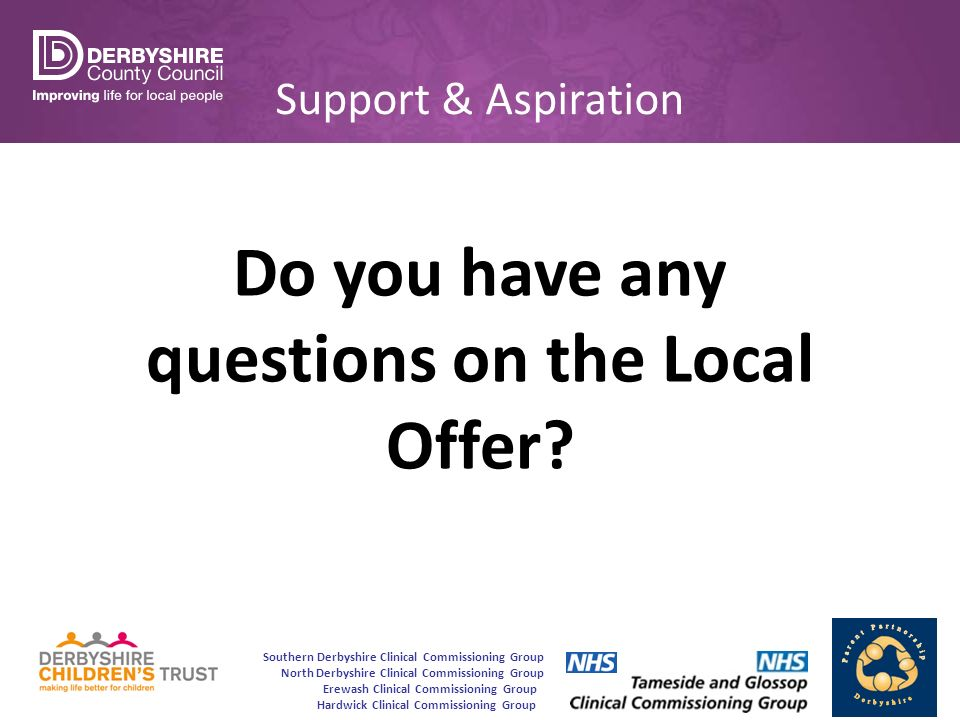 Southern Derbyshire Clinical Commissioning Group North Derbyshire Clinical Commissioning Group Erewash Clinical Commissioning Group Hardwick Clinical Commissioning Group Support & Aspiration Do you have any questions on the Local Offer